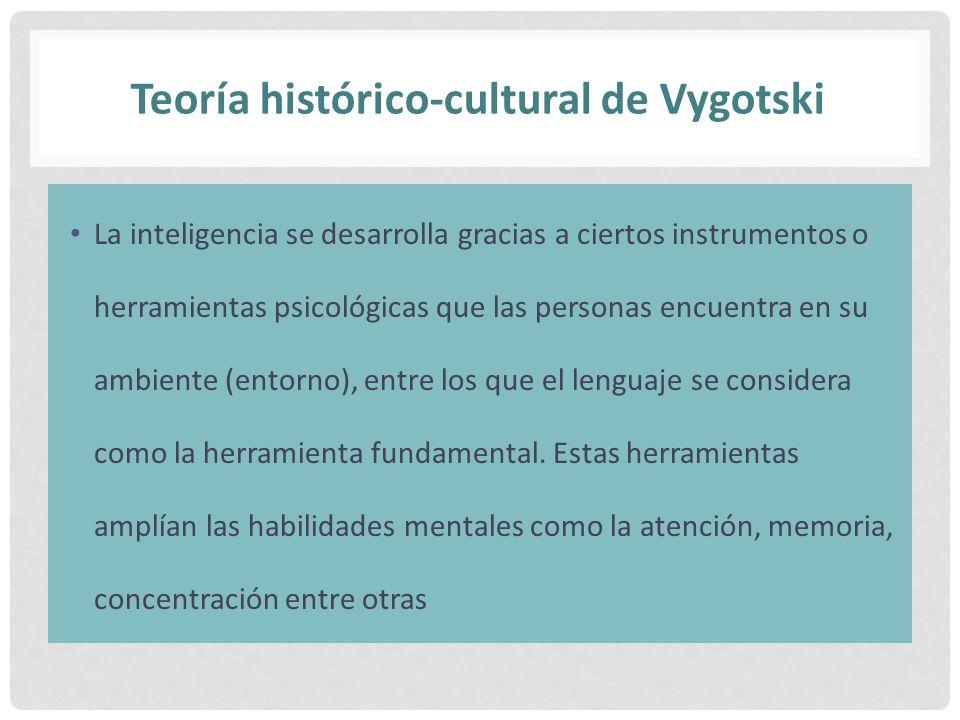 Teoría histórico-cultural de Vygotski La inteligencia se desarrolla gracias a ciertos instrumentos o herramientas psicológicas que las personas encuen