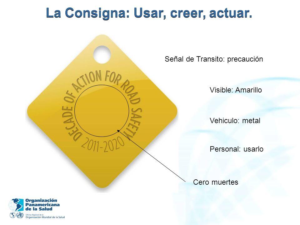 La Consigna: Usar, creer, actuar. Señal de Transito: precaución Visible: Amarillo Personal: usarlo Vehiculo: metal Cero muertes