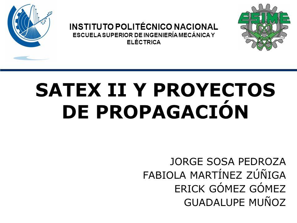 SATEX II Y PROYECTOS DE PROPAGACIÓN JORGE SOSA PEDROZA FABIOLA MARTÍNEZ ZÚÑIGA ERICK GÓMEZ GÓMEZ GUADALUPE MUÑOZ INSTITUTO POLITÉCNICO NACIONAL ESCUELA SUPERIOR DE INGENIERÍA MECÁNICA Y ELÉCTRICA