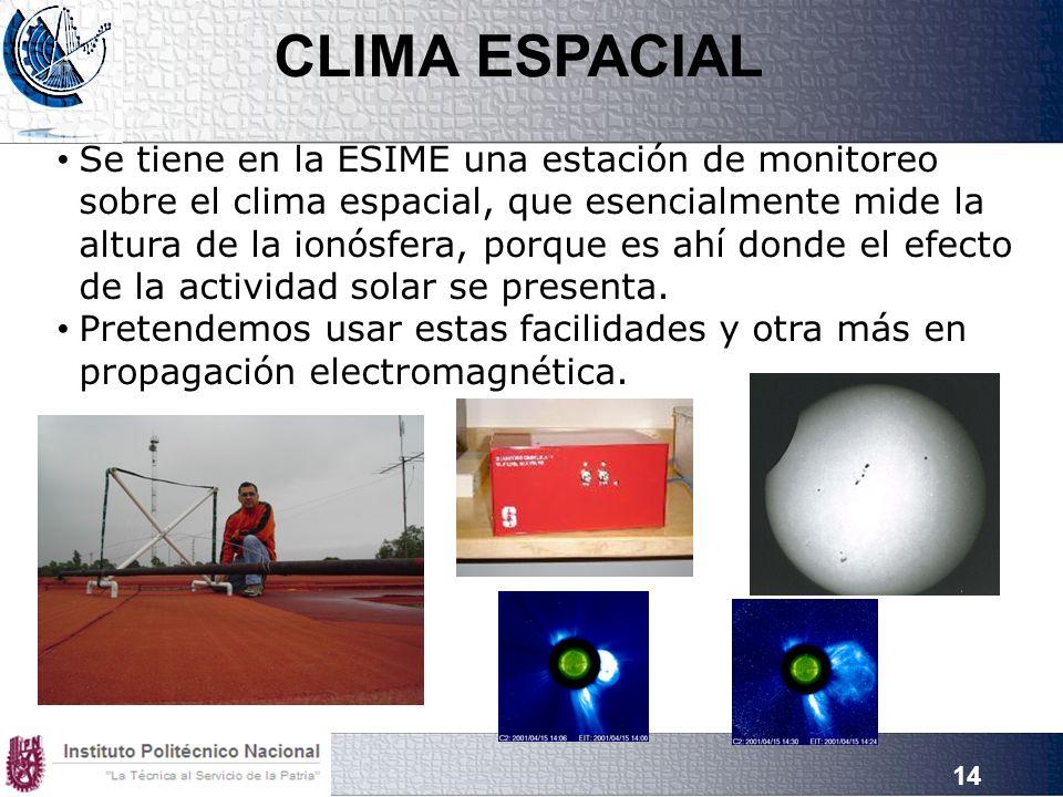 14 Se tiene en la ESIME una estación de monitoreo sobre el clima espacial, que esencialmente mide la altura de la ionósfera, porque es ahí donde el efecto de la actividad solar se presenta.