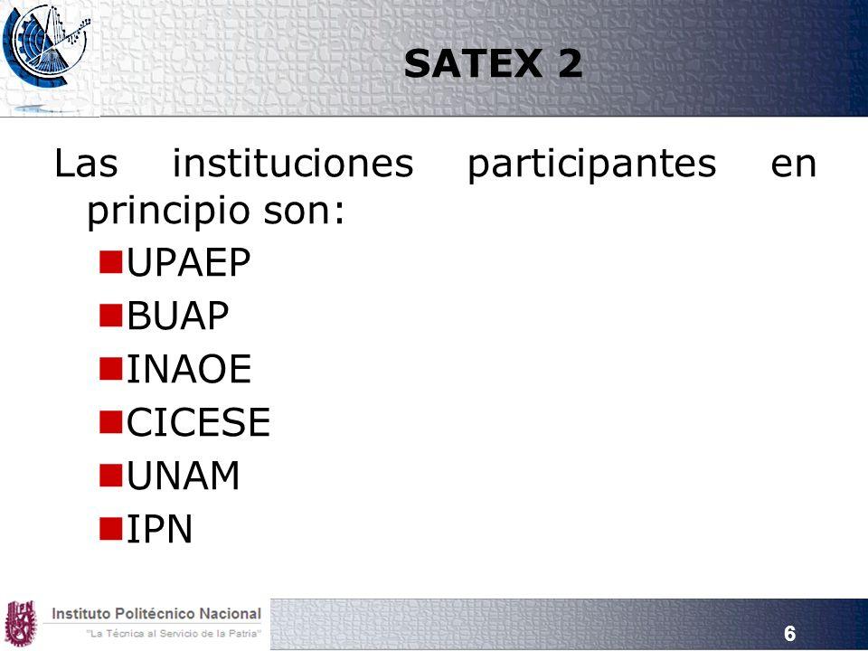 6 SATEX 2 Las instituciones participantes en principio son: UPAEP BUAP INAOE CICESE UNAM IPN