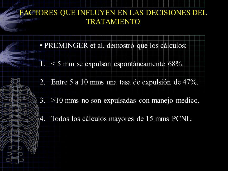 FACTORES QUE INFLUYEN EN LAS DECISIONES DEL TRATAMIENTO PREMINGER et al, demostró que los cálculos: 1.< 5 mm se expulsan espontáneamente 68%. 2.Entre