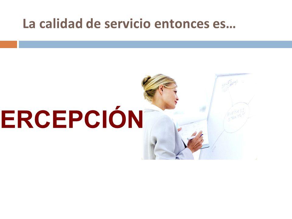 La calidad de servicio entonces es… PERCEPCIÓN