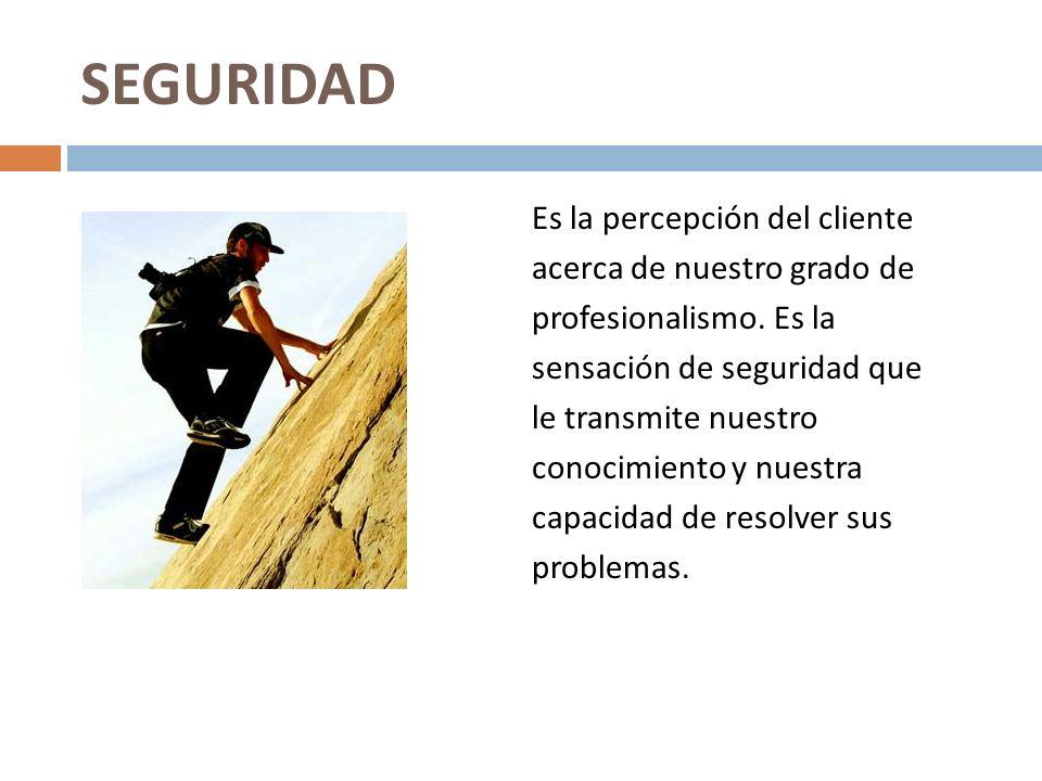 SEGURIDAD Es la percepción del cliente acerca de nuestro grado de profesionalismo. Es la sensación de seguridad que le transmite nuestro conocimiento