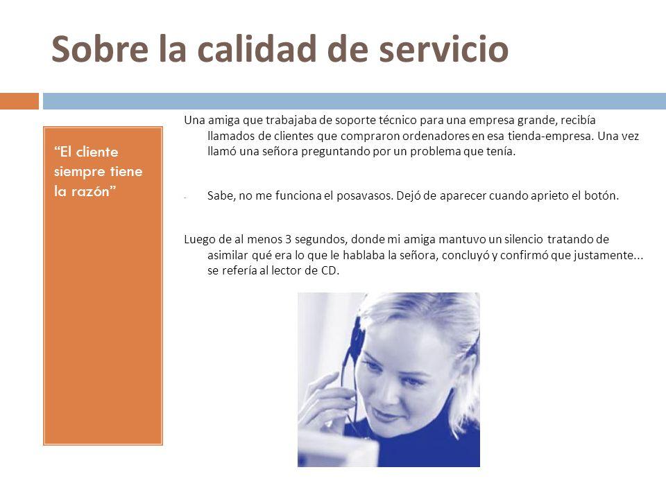 Sobre la calidad de servicio El cliente siempre tiene la razón Una amiga que trabajaba de soporte técnico para una empresa grande, recibía llamados de