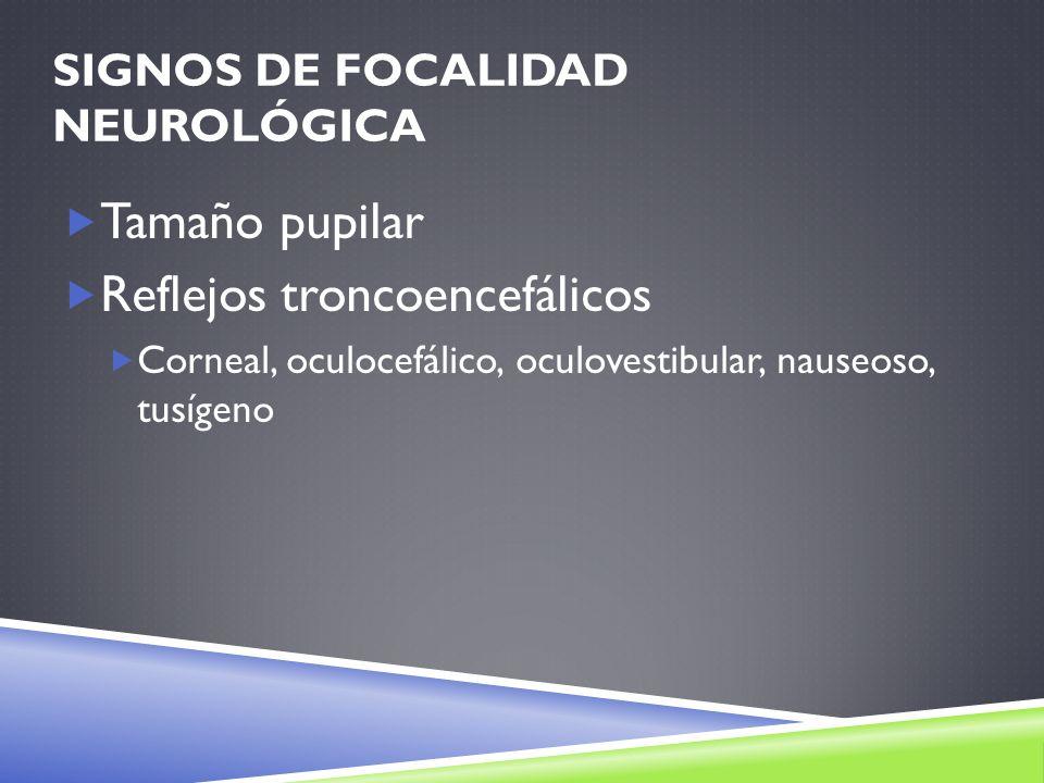 SIGNOS DE FOCALIDAD NEUROLÓGICA Tamaño pupilar Reflejos troncoencefálicos Corneal, oculocefálico, oculovestibular, nauseoso, tusígeno