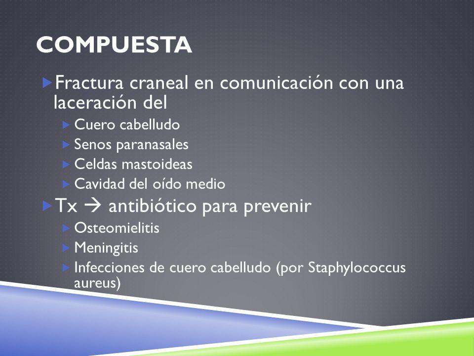COMPUESTA Fractura craneal en comunicación con una laceración del Cuero cabelludo Senos paranasales Celdas mastoideas Cavidad del oído medio Tx antibi