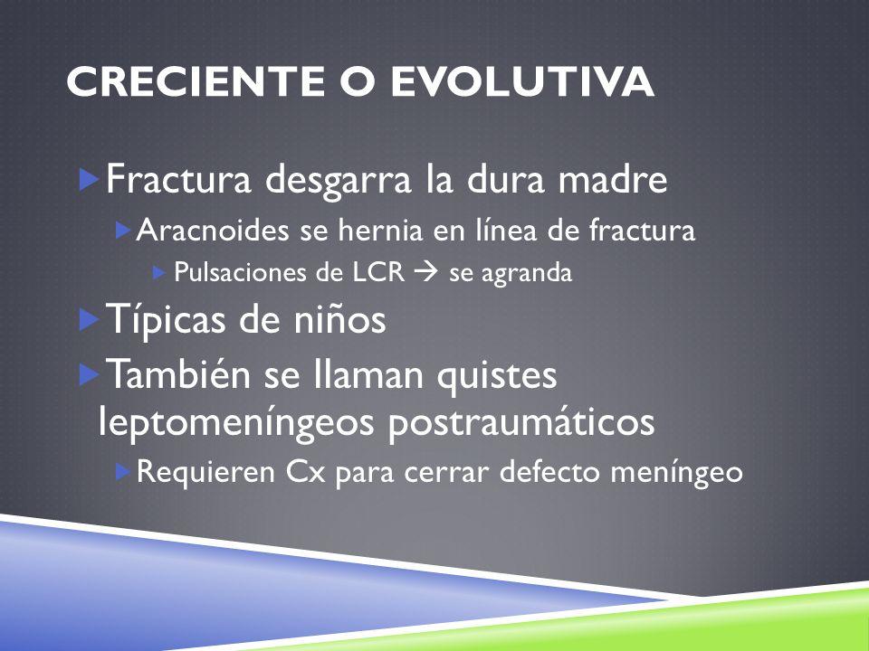 CRECIENTE O EVOLUTIVA Fractura desgarra la dura madre Aracnoides se hernia en línea de fractura Pulsaciones de LCR se agranda Típicas de niños También