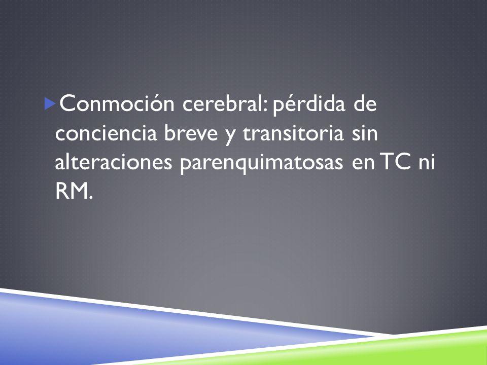 Conmoción cerebral: pérdida de conciencia breve y transitoria sin alteraciones parenquimatosas en TC ni RM.