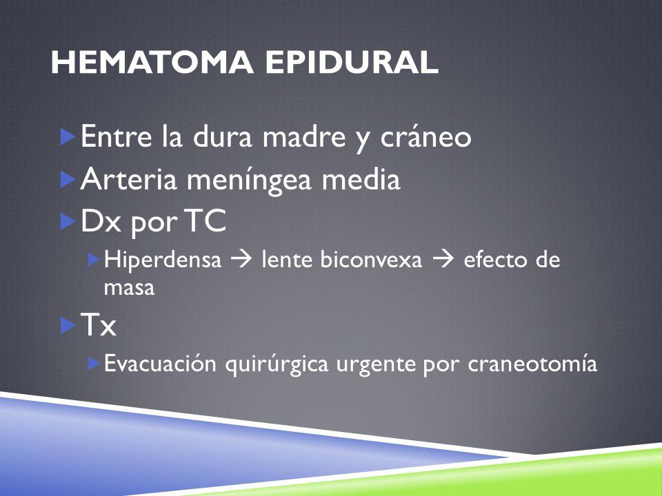 HEMATOMA EPIDURAL Entre la dura madre y cráneo Arteria meníngea media Dx por TC Hiperdensa lente biconvexa efecto de masa Tx Evacuación quirúrgica urg