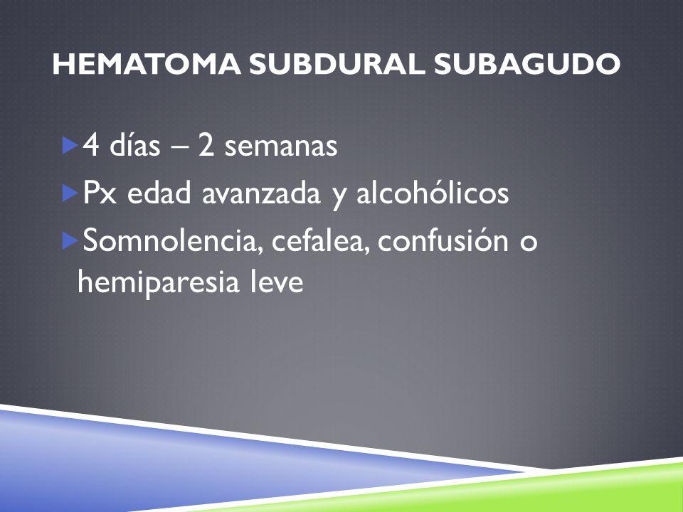 HEMATOMA SUBDURAL SUBAGUDO 4 días – 2 semanas Px edad avanzada y alcohólicos Somnolencia, cefalea, confusión o hemiparesia leve