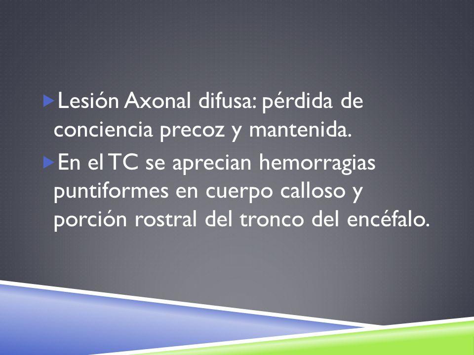 Lesión Axonal difusa: pérdida de conciencia precoz y mantenida. En el TC se aprecian hemorragias puntiformes en cuerpo calloso y porción rostral del t
