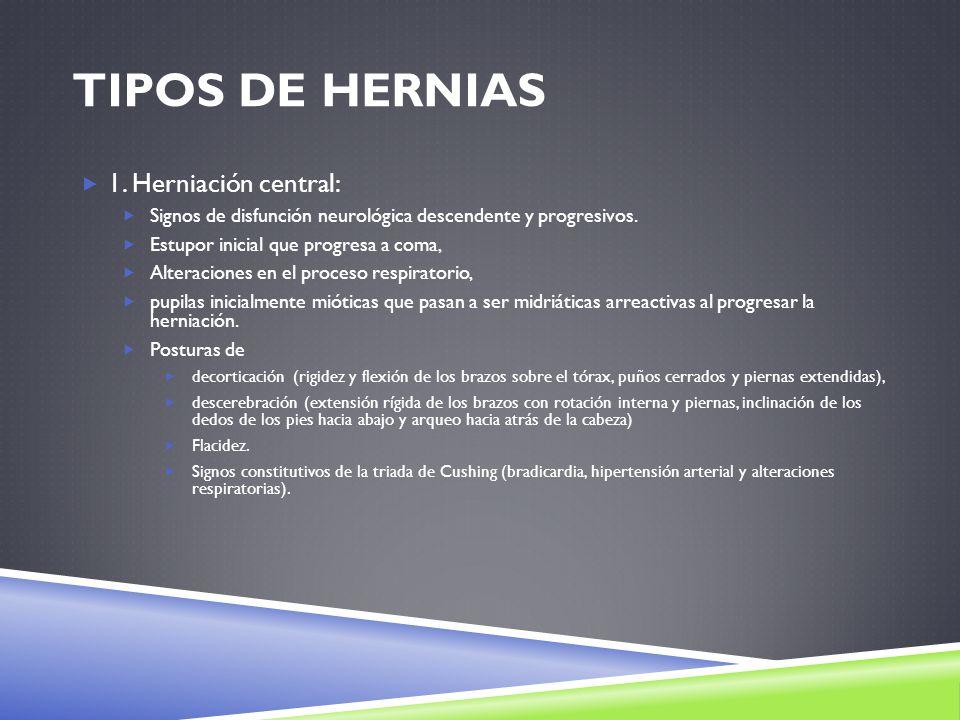 TIPOS DE HERNIAS 1. Herniación central: Signos de disfunción neurológica descendente y progresivos. Estupor inicial que progresa a coma, Alteraciones