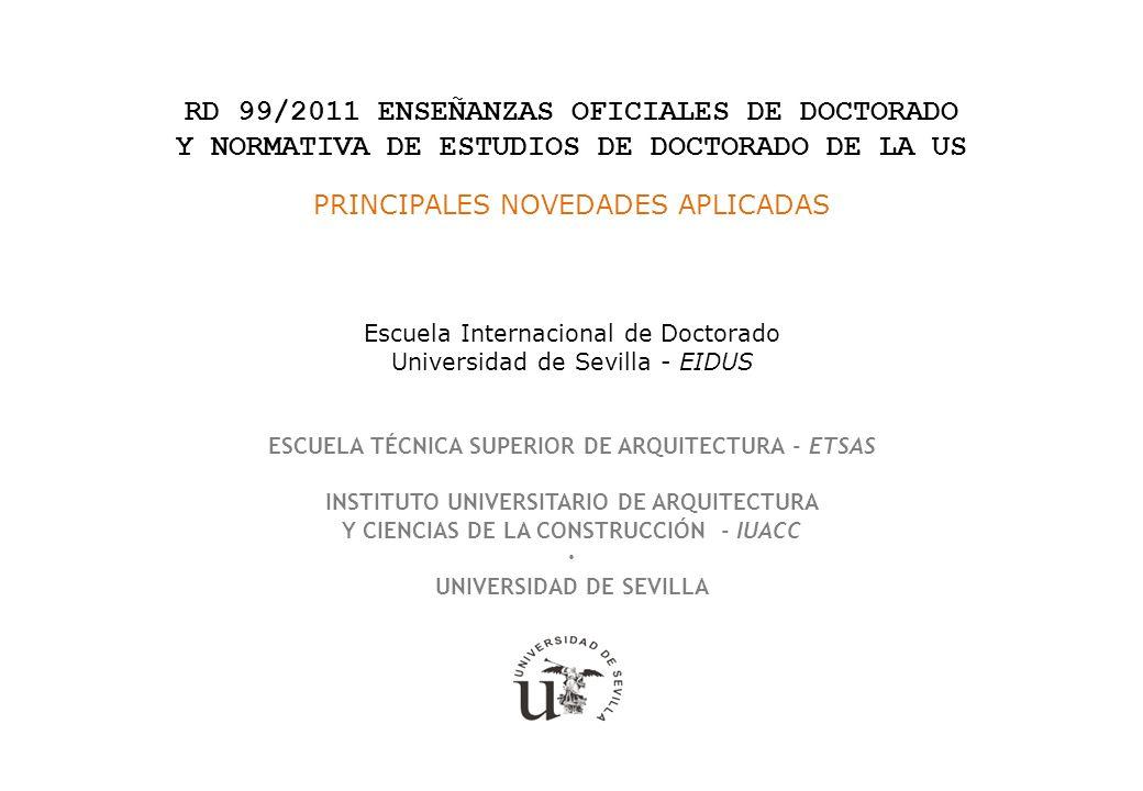 RD 99/2011 ENSEÑANZAS OFICIALES DE DOCTORADO Y NORMATIVA DE ESTUDIOS DE DOCTORADO DE LA US PRINCIPALES NOVEDADES APLICADAS Escuela Internacional de Doctorado Universidad de Sevilla - EIDUS ESCUELA TÉCNICA SUPERIOR DE ARQUITECTURA - ETSAS INSTITUTO UNIVERSITARIO DE ARQUITECTURA Y CIENCIAS DE LA CONSTRUCCIÓN - IUACC · UNIVERSIDAD DE SEVILLA