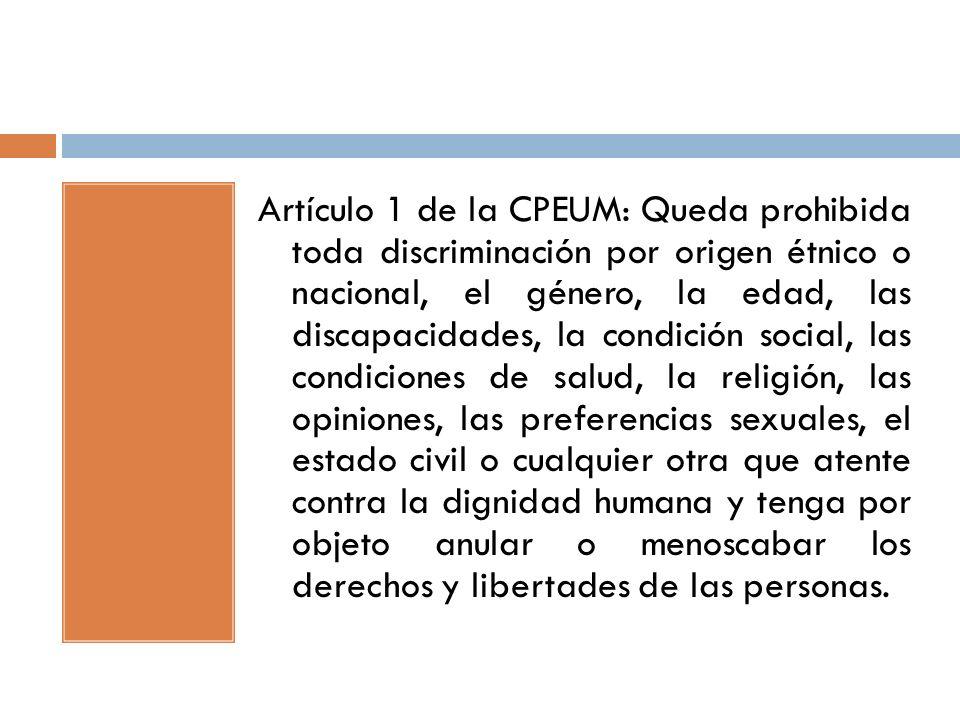 Artículo 1 de la CPEUM: Queda prohibida toda discriminación por origen étnico o nacional, el género, la edad, las discapacidades, la condición social,