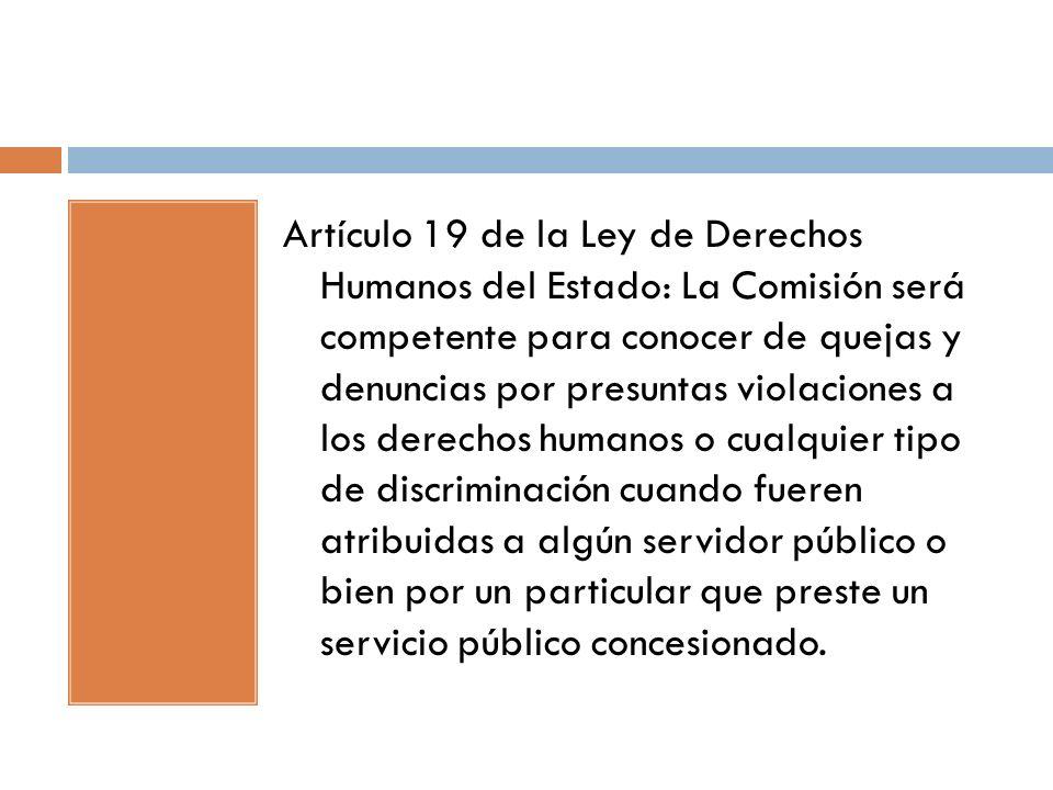 Artículo 19 de la Ley de Derechos Humanos del Estado: La Comisión será competente para conocer de quejas y denuncias por presuntas violaciones a los derechos humanos o cualquier tipo de discriminación cuando fueren atribuidas a algún servidor público o bien por un particular que preste un servicio público concesionado.