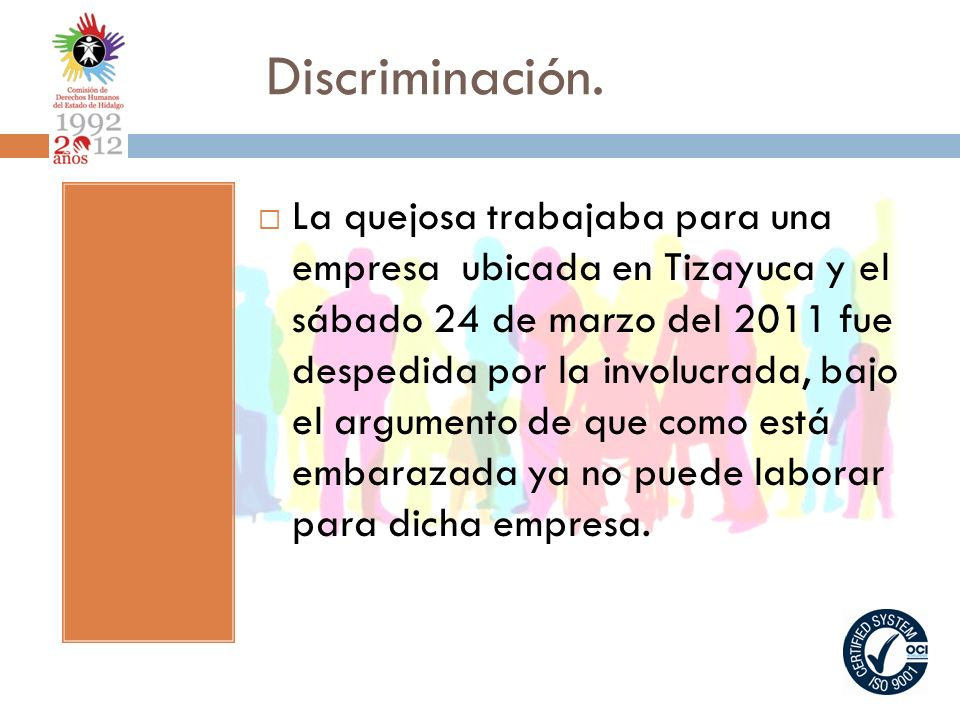 Discriminación. La quejosa trabajaba para una empresa ubicada en Tizayuca y el sábado 24 de marzo del 2011 fue despedida por la involucrada, bajo el a