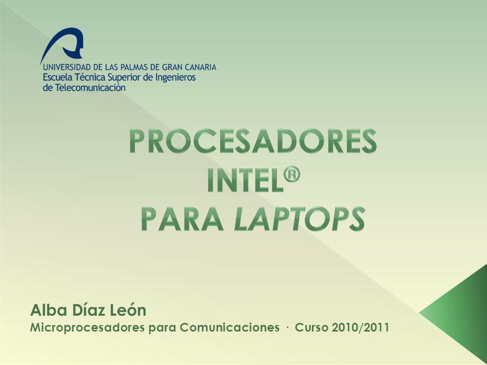 PROCESADORES INTEL PARA LAPTOPS · Alba Díaz LeónMICROPROCESADORES PARA COMUNICACIONES · Curso 2010/2011 1.Conceptos Previos 2.Intel® Pentium M 1.Pentium M 2.Mobile Pentium 4 3.Mobile Intel® Celeron 1.Basados en Pentium M (Celeron M) 2.Basados en Microarquitectura Core 4.Intel® Core 1.Basados en Pentium M 1.Core Duo 2.Core Solo 2.Basados en Microarquitectura Core 1.Core 2 Solo 2.Core 2 Duo 3.Core 2 Quad 4.Core 2 Extreme 3.Basados en Microarquitectura Nehalem 1.Core i3 2.Core i5 3.Core i7 4.Core vPro 5.Intel® Atom