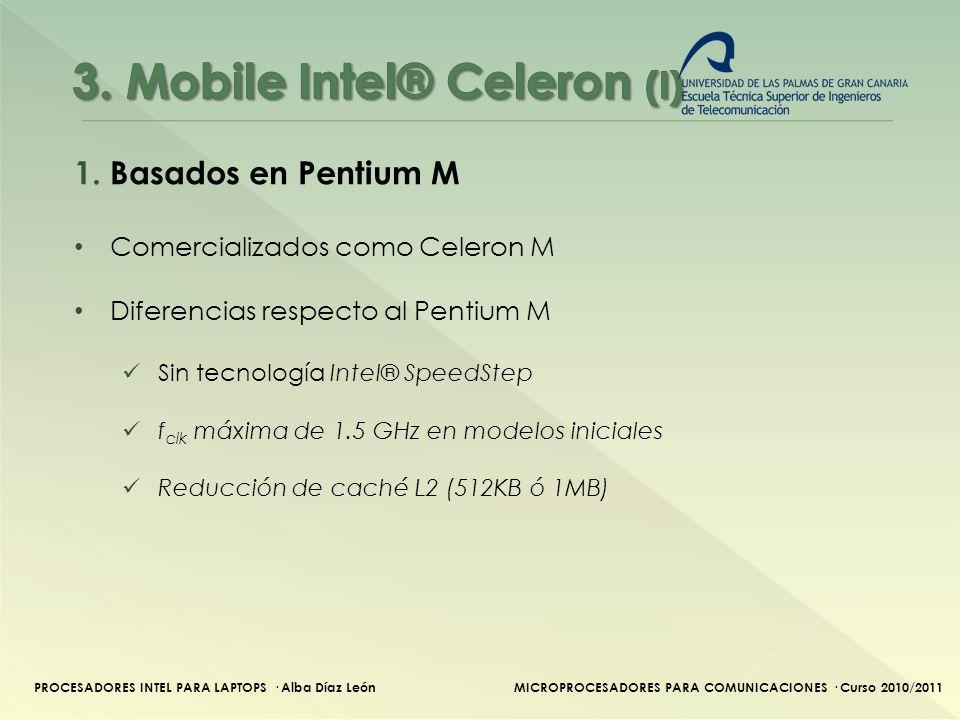 PROCESADORES INTEL PARA LAPTOPS · Alba Díaz LeónMICROPROCESADORES PARA COMUNICACIONES · Curso 2010/2011 1.Basados en Pentium M NombreTecnolog.FSBf clk Caché L1Caché L2TDP Banias-512 130 nm400 MT/s 1.2 GHz- 1.5Ghz 64 KB 512 KB 21W Dothan-1024 90 nm400 MT/s 1.3 GHz-1.5 GHz 64 KB 1 MB24.5 W Shelton 400 MT/s 1.6 GHz - 27 W Yohan65 nm533 MT/s2 GHz 64 KB 1 MB 27 W