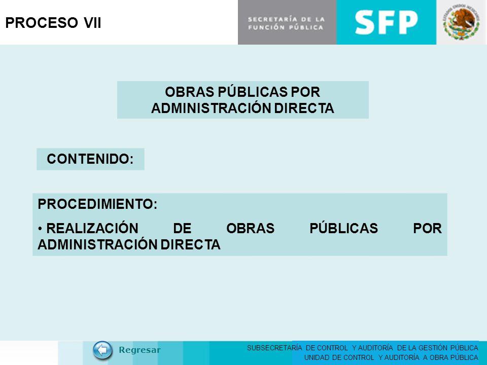 SUBSECRETARÍA DE CONTROL Y AUDITORÍA DE LA GESTIÓN PÚBLICA UNIDAD DE CONTROL Y AUDITORÍA A OBRA PÚBLICA PROCESO VII OBRAS PÚBLICAS POR ADMINISTRACIÓN DIRECTA CONTENIDO: Regresar PROCEDIMIENTO: REALIZACIÓN DE OBRAS PÚBLICAS POR ADMINISTRACIÓN DIRECTA