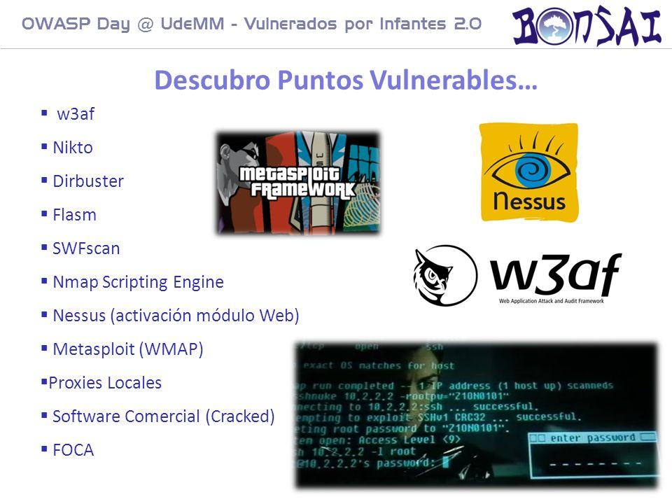 14 OWASP Day @ UdeMM - Vulnerados por Infantes 2.0 Descubro Puntos Vulnerables… w3af Nikto Dirbuster Flasm SWFscan Nmap Scripting Engine Nessus (activ