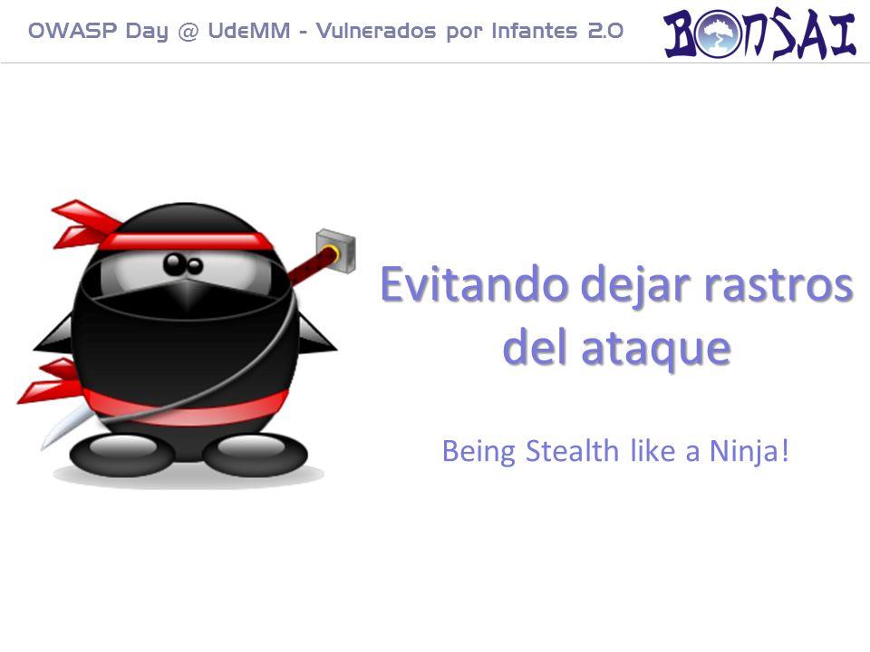 23 OWASP Day @ UdeMM - Vulnerados por Infantes 2.0 Evitando dejar rastros del ataque Evitando dejar rastros del ataque Being Stealth like a Ninja!