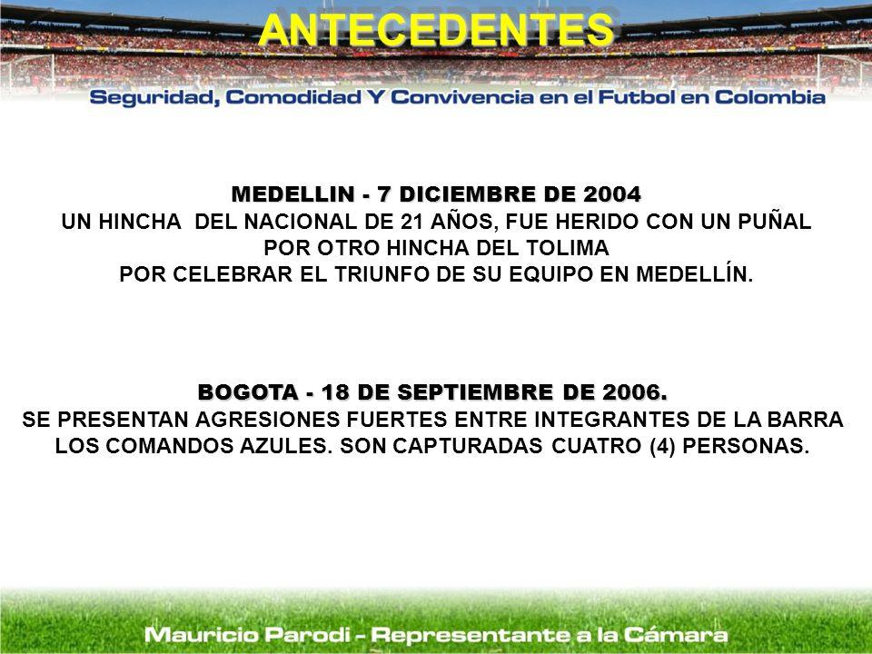 ANTECEDENTESANTECEDENTES MEDELLIN - 7 DICIEMBRE DE 2004 UN HINCHA DEL NACIONAL DE 21 AÑOS, FUE HERIDO CON UN PUÑAL POR OTRO HINCHA DEL TOLIMA POR CELE