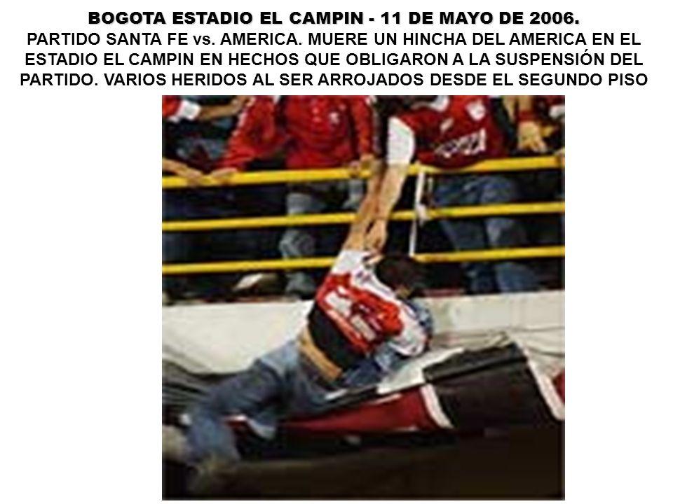 BOGOTA ESTADIO EL CAMPIN - 11 DE MAYO DE 2006. PARTIDO SANTA FE vs. AMERICA. MUERE UN HINCHA DEL AMERICA EN EL ESTADIO EL CAMPIN EN HECHOS QUE OBLIGAR
