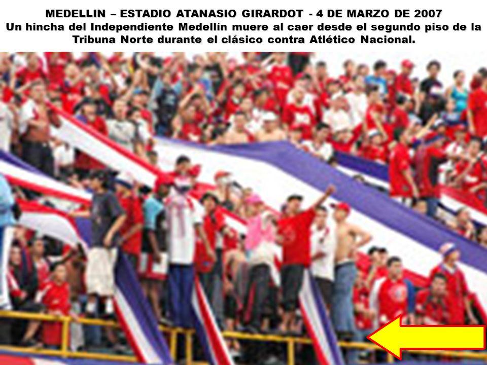 MEDELLIN – ESTADIO ATANASIO GIRARDOT - 4 DE MARZO DE 2007 Un hincha del Independiente Medellín muere al caer desde el segundo piso de la Tribuna Norte