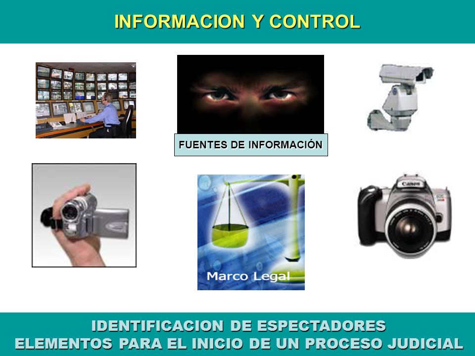 INFORMACION Y CONTROL FUENTES DE INFORMACIÓN IDENTIFICACION DE ESPECTADORES ELEMENTOS PARA EL INICIO DE UN PROCESO JUDICIAL