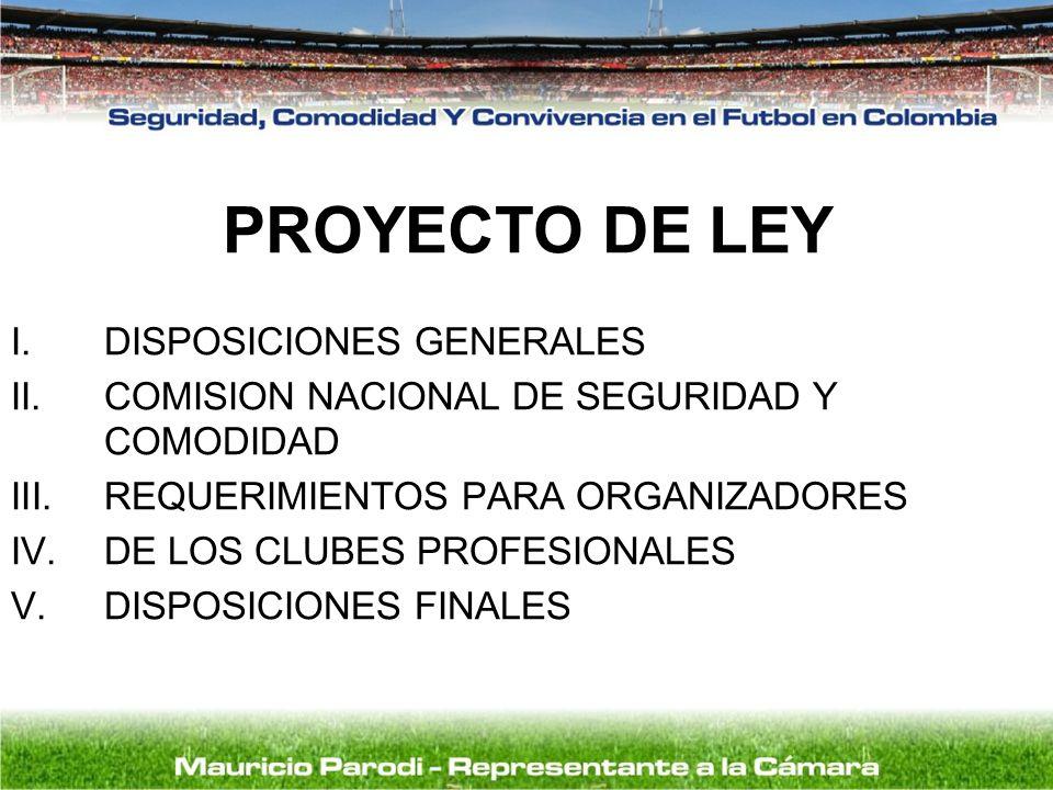 PROYECTO DE LEY I.DISPOSICIONES GENERALES II.COMISION NACIONAL DE SEGURIDAD Y COMODIDAD III.REQUERIMIENTOS PARA ORGANIZADORES IV.DE LOS CLUBES PROFESI