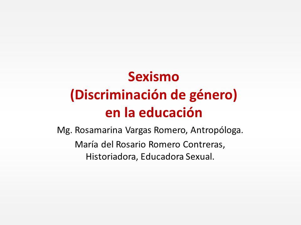 Sexismo (Discriminación de género) en la educación Mg. Rosamarina Vargas Romero, Antropóloga. María del Rosario Romero Contreras, Historiadora, Educad