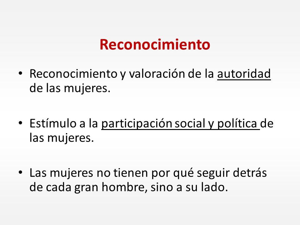 Reconocimiento Reconocimiento y valoración de la autoridad de las mujeres. Estímulo a la participación social y política de las mujeres. Las mujeres n