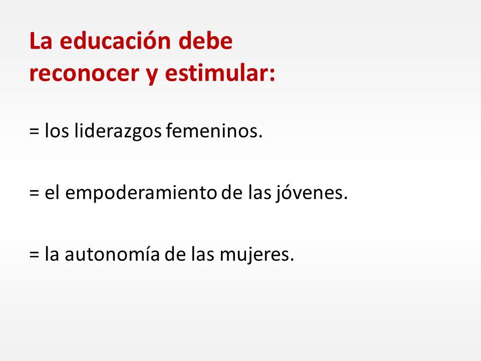 La educación debe reconocer y estimular: = los liderazgos femeninos. = el empoderamiento de las jóvenes. = la autonomía de las mujeres.
