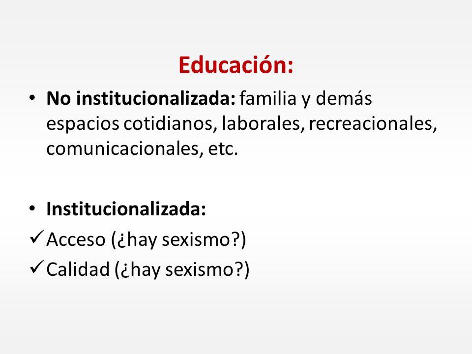 No institucionalizada: familia y demás espacios cotidianos, laborales, recreacionales, comunicacionales, etc. Institucionalizada: Acceso (¿hay sexismo