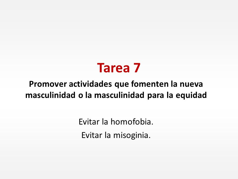 Tarea 7 Promover actividades que fomenten la nueva masculinidad o la masculinidad para la equidad Evitar la homofobia. Evitar la misoginia.