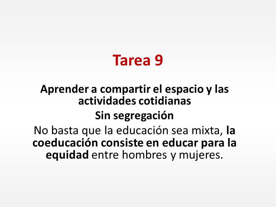 Tarea 9 Aprender a compartir el espacio y las actividades cotidianas Sin segregación No basta que la educación sea mixta, la coeducación consiste en e