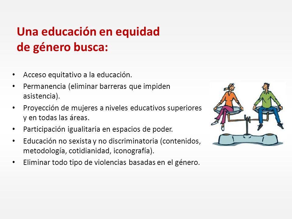 Una educación en equidad de género busca: Acceso equitativo a la educación. Permanencia (eliminar barreras que impiden asistencia). Proyección de muje