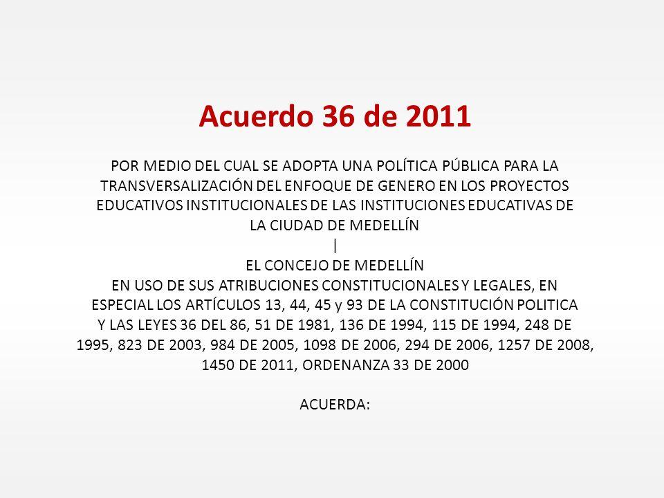 Acuerdo 36 de 2011 POR MEDIO DEL CUAL SE ADOPTA UNA POLÍTICA PÚBLICA PARA LA TRANSVERSALIZACIÓN DEL ENFOQUE DE GENERO EN LOS PROYECTOS EDUCATIVOS INST
