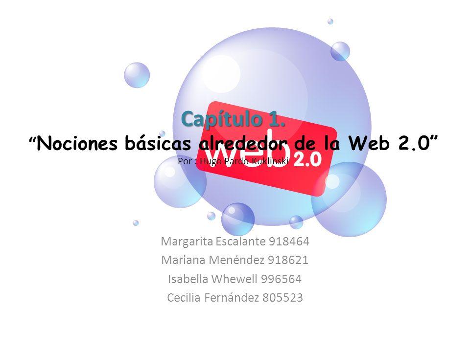 Capítulo 1. Capítulo 1. Nociones básicas alrededor de la Web 2.0 Por : Hugo Pardo Kuklinski Margarita Escalante 918464 Mariana Menéndez 918621 Isabell