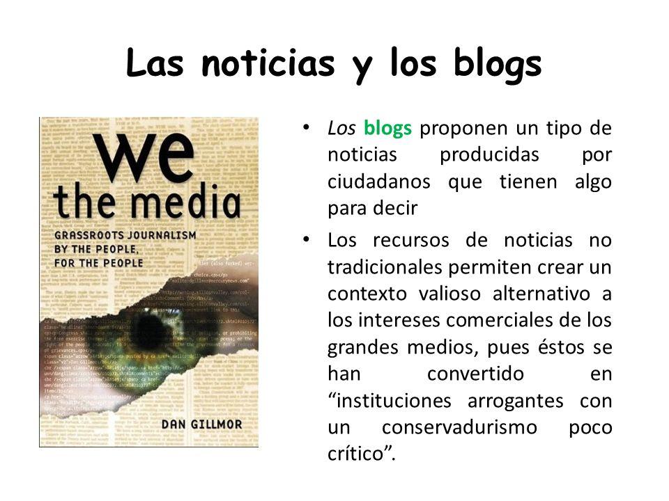 Las noticias y los blogs Los blogs proponen un tipo de noticias producidas por ciudadanos que tienen algo para decir Los recursos de noticias no tradi