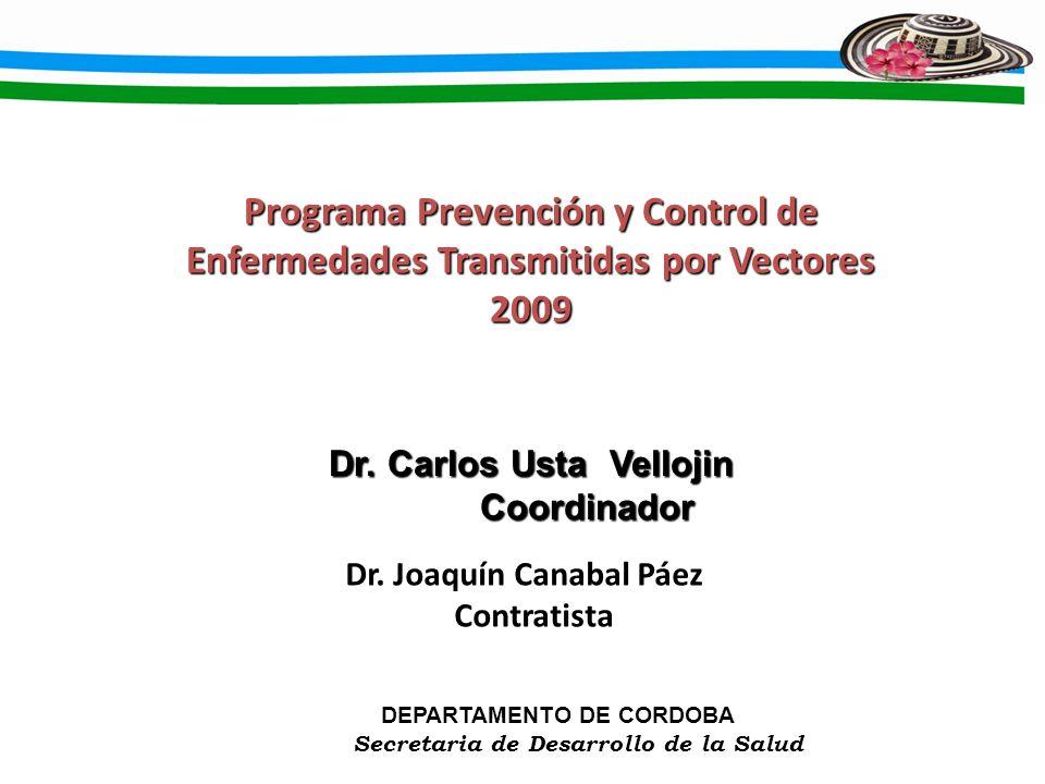 Dr. Carlos Usta Vellojin Coordinador Coordinador Programa Prevención y Control de Enfermedades Transmitidas por Vectores 2009 DEPARTAMENTO DE CORDOBA