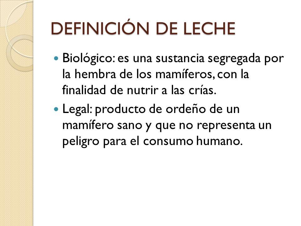 DEFINICIÓN DE LECHE Biológico: es una sustancia segregada por la hembra de los mamíferos, con la finalidad de nutrir a las crías. Legal: producto de o