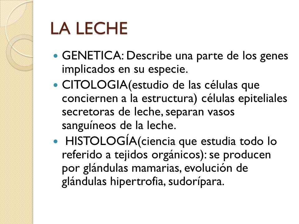 LA LECHE GENETICA: Describe una parte de los genes implicados en su especie. CITOLOGIA(estudio de las células que conciernen a la estructura) células