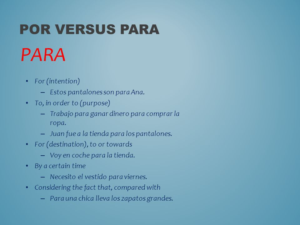 POR VERSUS PARA PARA For (intention) – Estos pantalones son para Ana.