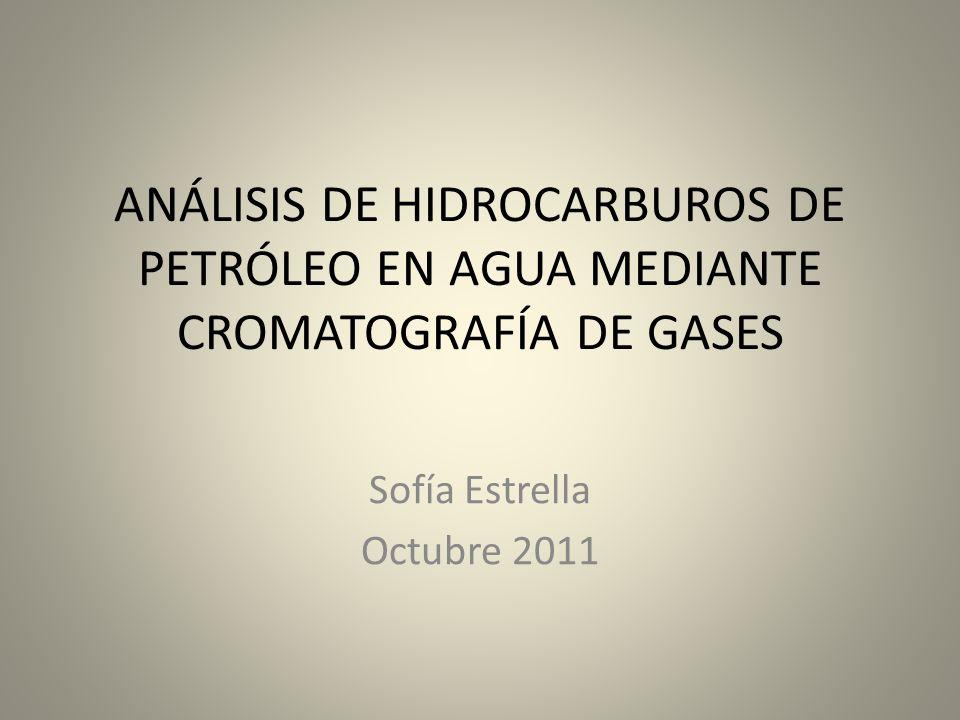 ANÁLISIS DE HIDROCARBUROS DE PETRÓLEO EN AGUA MEDIANTE CROMATOGRAFÍA DE GASES Sofía Estrella Octubre 2011