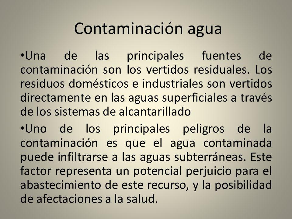 Contaminación agua Una de las principales fuentes de contaminación son los vertidos residuales. Los residuos domésticos e industriales son vertidos di