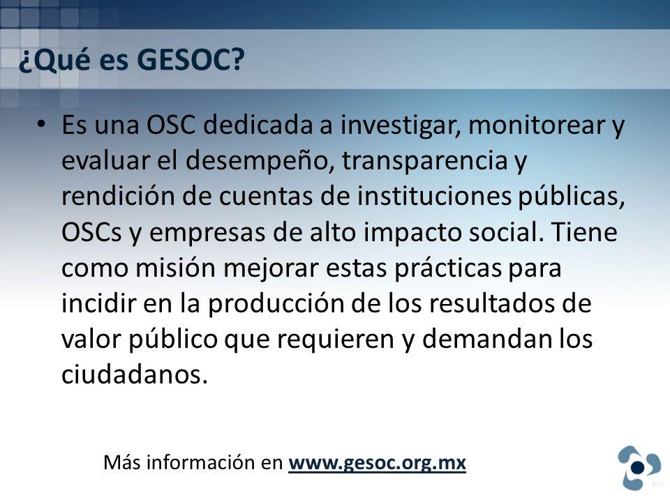 ¿Qué es GESOC? Es una OSC dedicada a investigar, monitorear y evaluar el desempeño, transparencia y rendición de cuentas de instituciones públicas, OS