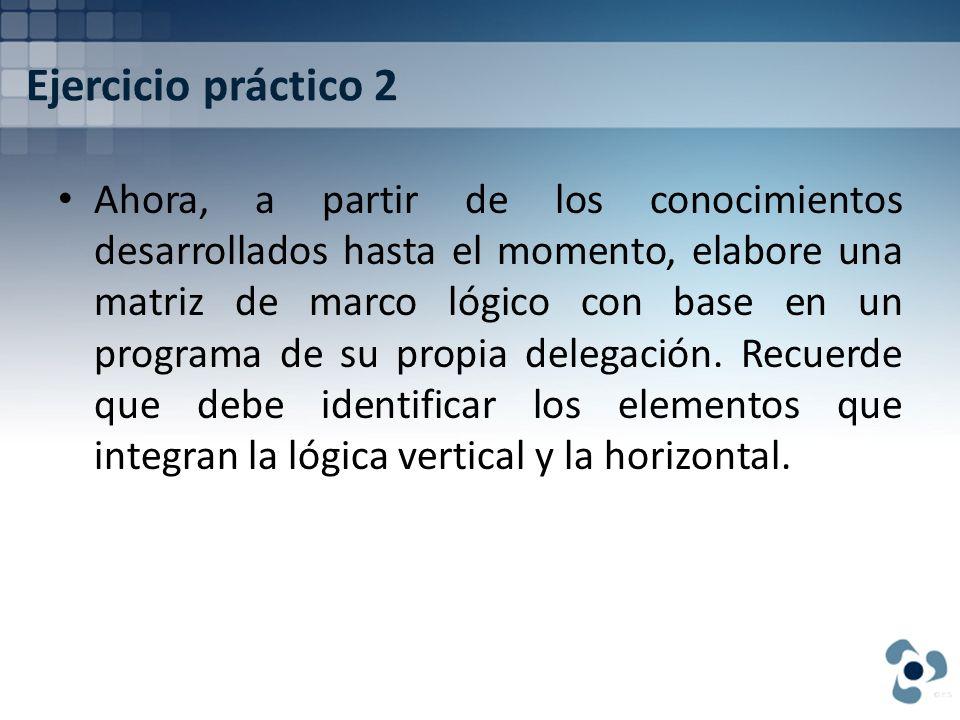 Ejercicio práctico 2 Ahora, a partir de los conocimientos desarrollados hasta el momento, elabore una matriz de marco lógico con base en un programa d