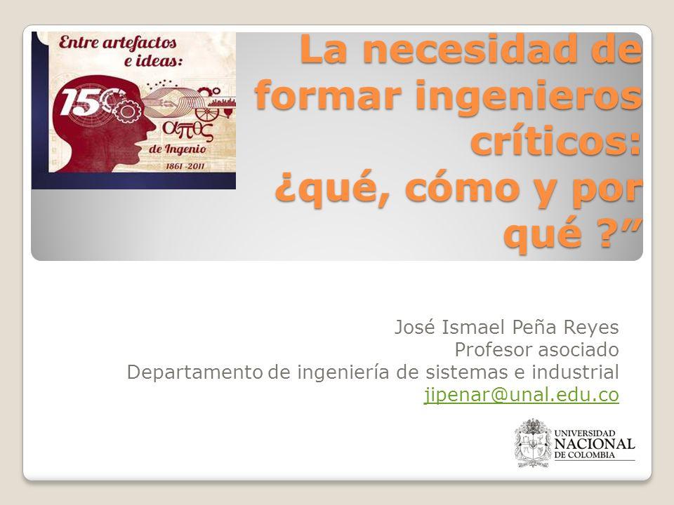 La necesidad de formar ingenieros críticos: ¿qué, cómo y por qué ? José Ismael Peña Reyes Profesor asociado Departamento de ingeniería de sistemas e i